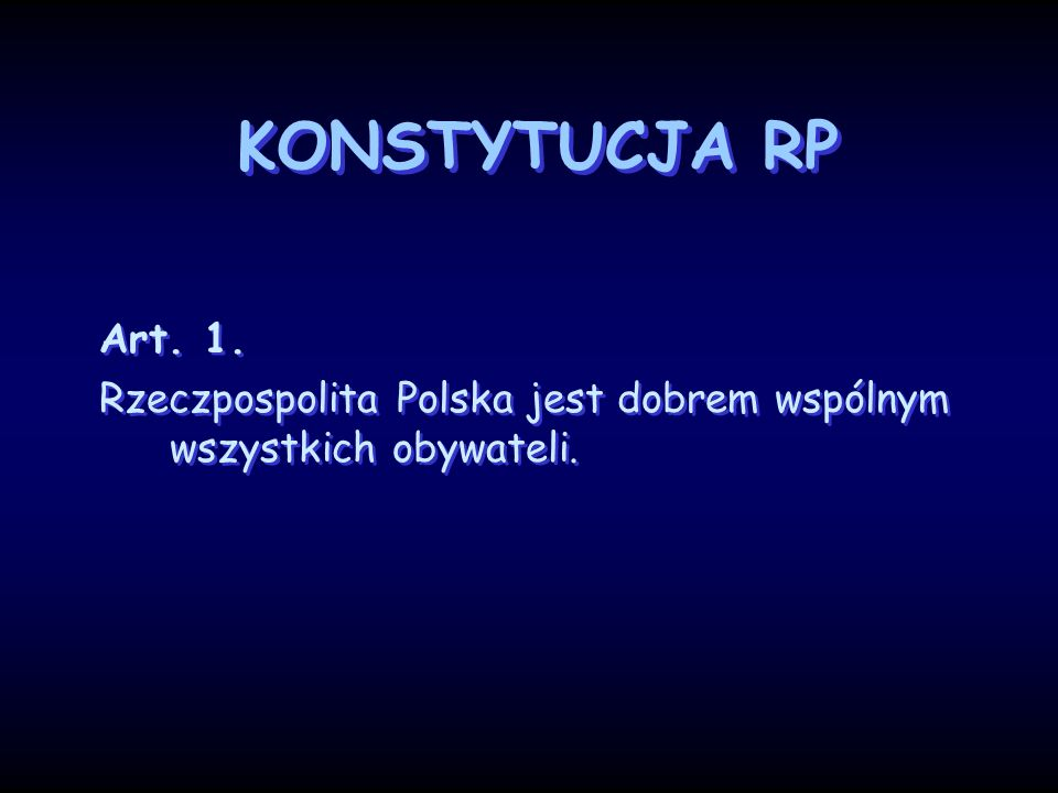 KONSTYTUCJA RP Art. 1. Rzeczpospolita Polska jest dobrem wspólnym wszystkich obywateli. Art. 1. Rzeczpospolita Polska jest dobrem wspólnym wszystkich