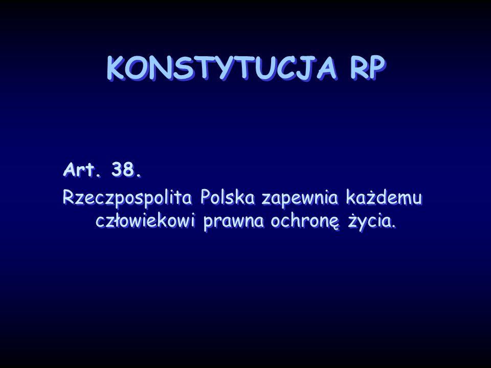 KONSTYTUCJA RP Art. 38. Rzeczpospolita Polska zapewnia każdemu człowiekowi prawna ochronę życia. Art. 38. Rzeczpospolita Polska zapewnia każdemu człow