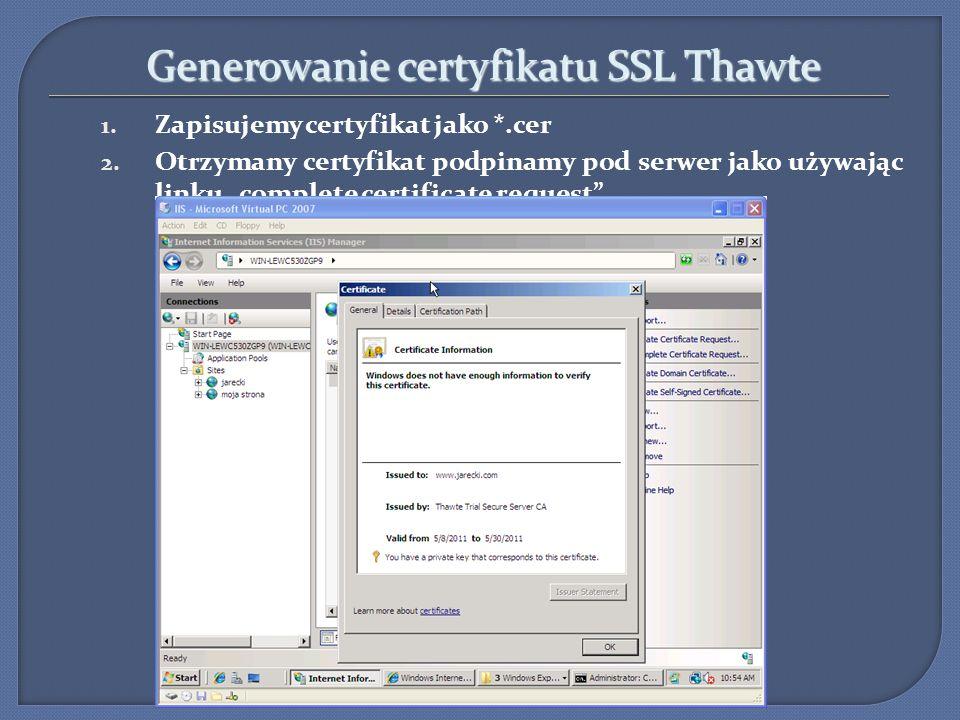 Generowanie certyfikatu SSL Thawte 1. Zapisujemy certyfikat jako *.cer 2. Otrzymany certyfikat podpinamy pod serwer jako używając linku complete certi