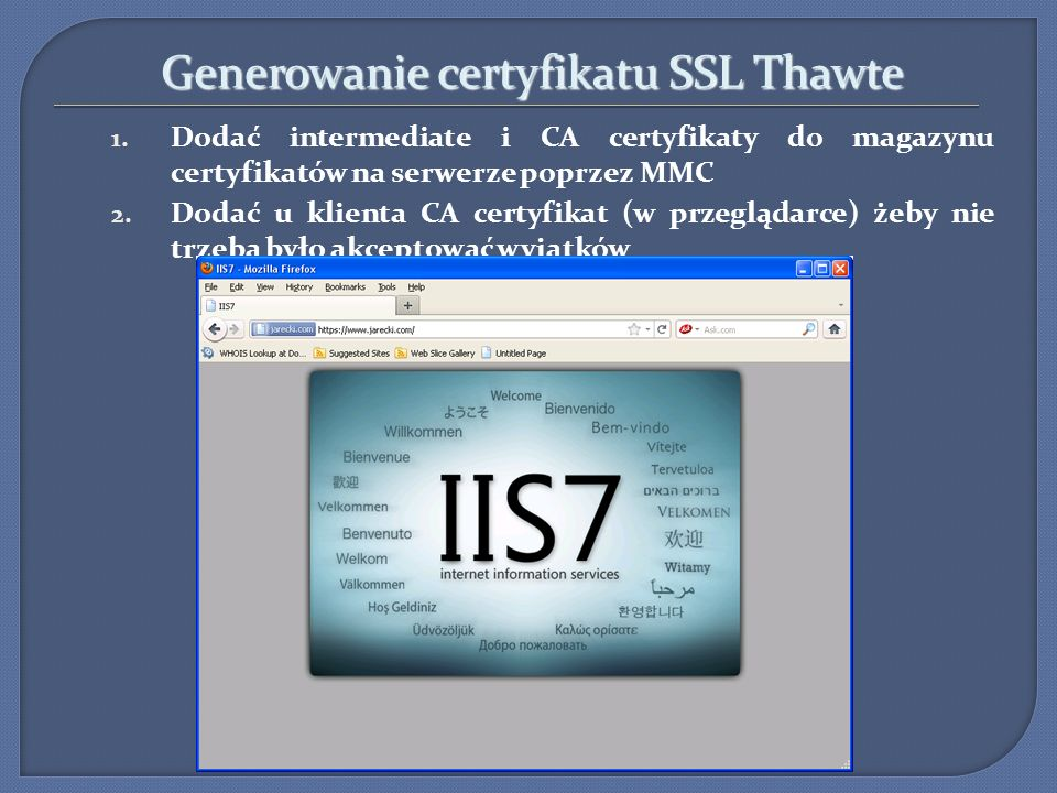 Generowanie certyfikatu SSL Thawte 1. Dodać intermediate i CA certyfikaty do magazynu certyfikatów na serwerze poprzez MMC 2. Dodać u klienta CA certy