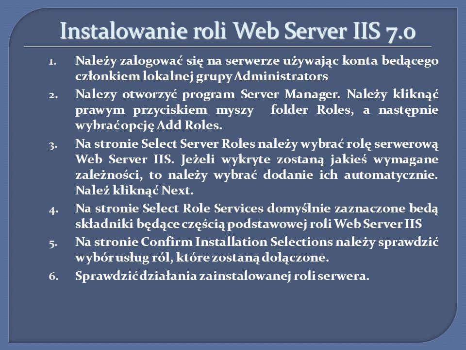 Instalowanie roli Web Server IIS 7.0 Instalowanie roli Web Server IIS 7.0 1. Należy zalogować się na serwerze używając konta bedącego członkiem lokaln