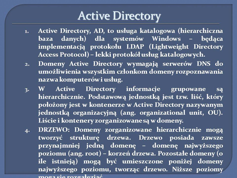 Active Directory 1. Active Directory, AD, to usługa katalogowa (hierarchiczna baza danych) dla systemów Windows – będąca implementacją protokołu LDAP