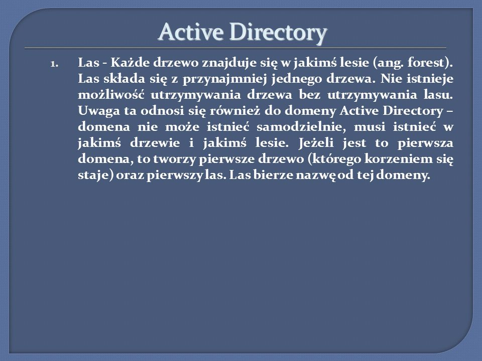 Active Directory 1. Las - Każde drzewo znajduje się w jakimś lesie (ang. forest). Las składa się z przynajmniej jednego drzewa. Nie istnieje możliwość