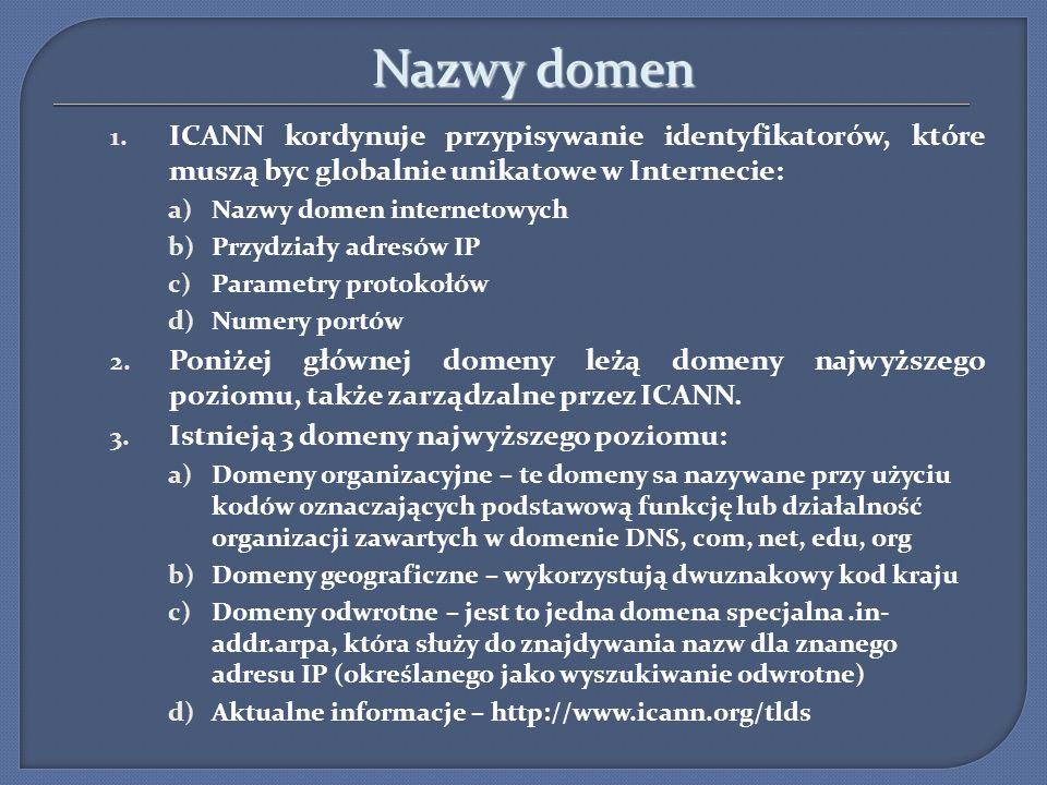 Nazwy domen Nazwy domen 1. ICANN kordynuje przypisywanie identyfikatorów, które muszą byc globalnie unikatowe w Internecie: a)Nazwy domen internetowyc