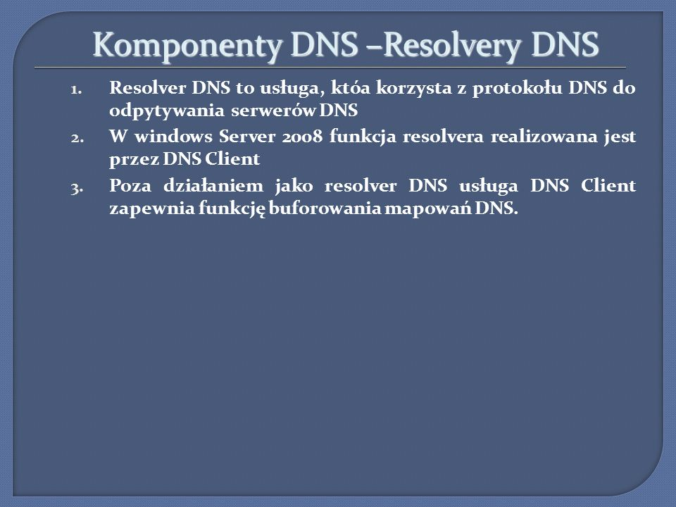 Komponenty DNS –Resolvery DNS Komponenty DNS –Resolvery DNS 1. Resolver DNS to usługa, któa korzysta z protokołu DNS do odpytywania serwerów DNS 2. W