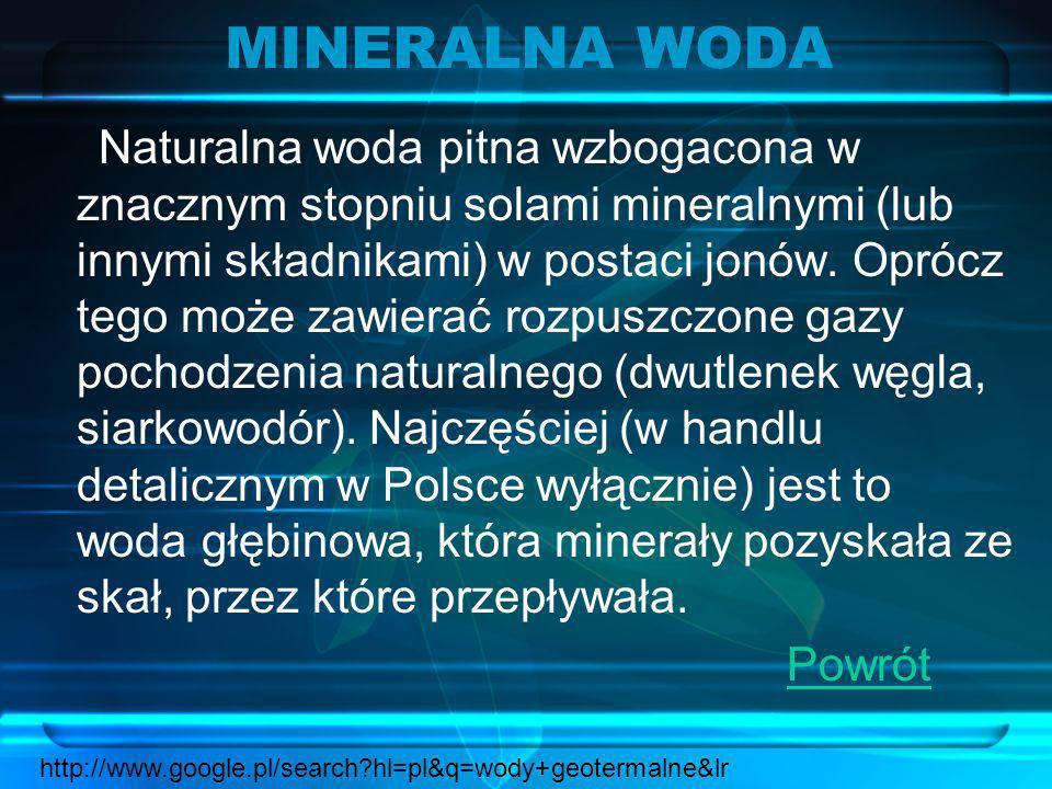 MINERALNA WODA Naturalna woda pitna wzbogacona w znacznym stopniu solami mineralnymi (lub innymi składnikami) w postaci jonów. Oprócz tego może zawier