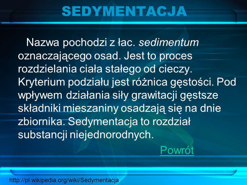 SEDYMENTACJA Nazwa pochodzi z łac. sedimentum oznaczającego osad. Jest to proces rozdzielania ciała stałego od cieczy. Kryterium podziału jest różnica