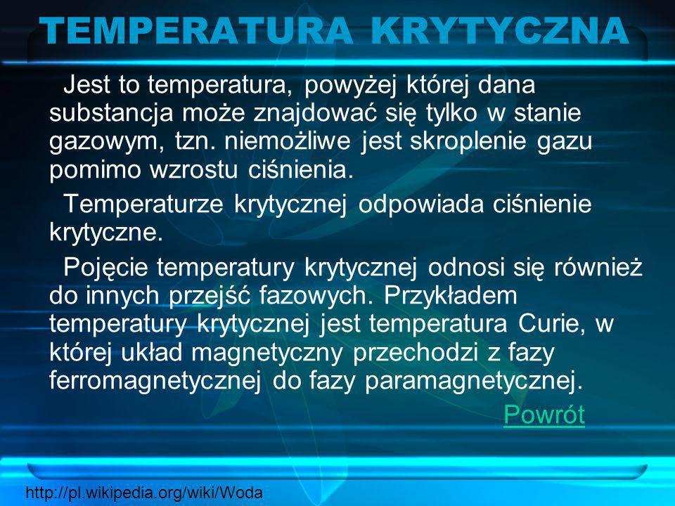 TEMPERATURA KRYTYCZNA Jest to temperatura, powyżej której dana substancja może znajdować się tylko w stanie gazowym, tzn. niemożliwe jest skroplenie g
