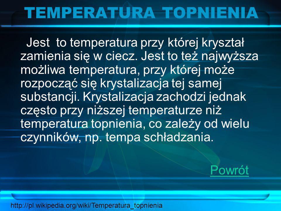 TEMPERATURA TOPNIENIA Jest to temperatura przy której kryształ zamienia się w ciecz. Jest to też najwyższa możliwa temperatura, przy której może rozpo