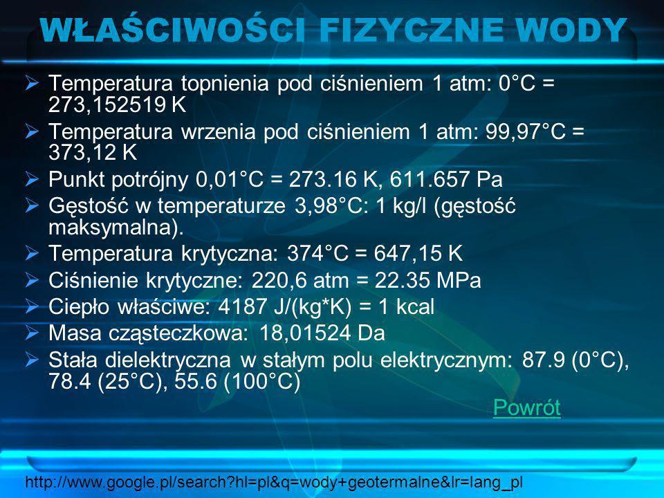 WŁAŚCIWOŚCI FIZYCZNE WODY Temperatura topnienia pod ciśnieniem 1 atm: 0°C = 273,152519 K Temperatura wrzenia pod ciśnieniem 1 atm: 99,97°C = 373,12 K