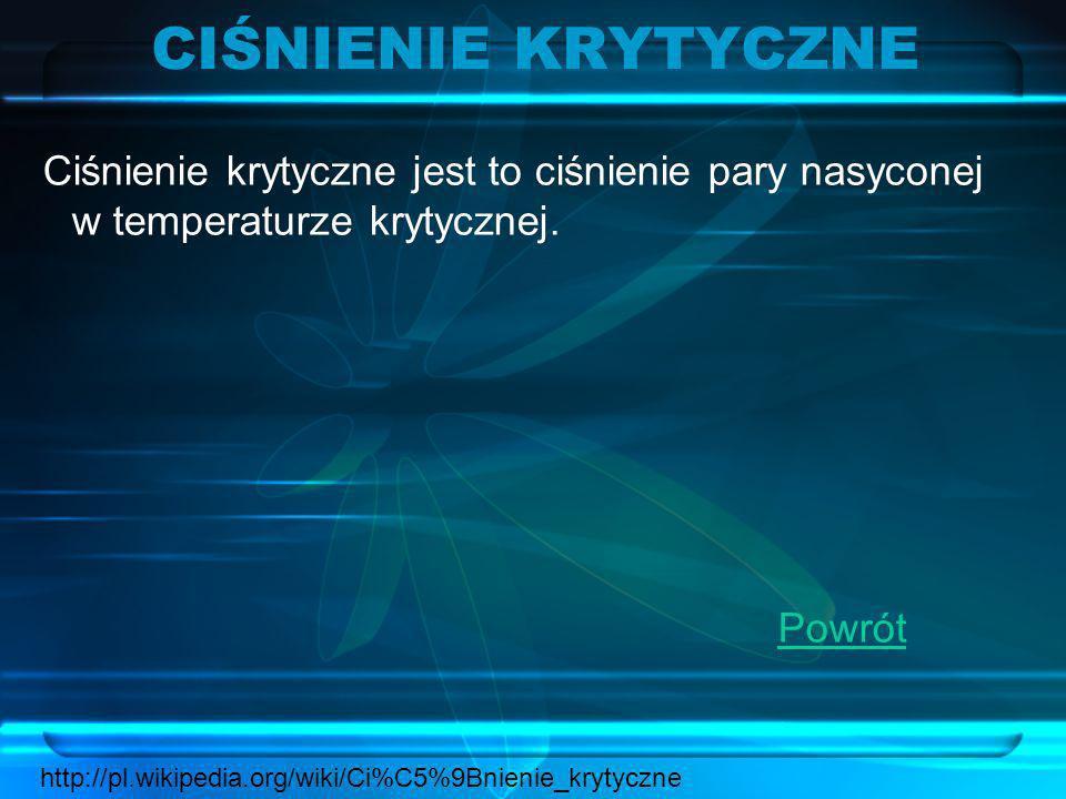 CIŚNIENIE KRYTYCZNE Ciśnienie krytyczne jest to ciśnienie pary nasyconej w temperaturze krytycznej. Powrót http://pl.wikipedia.org/wiki/Ci%C5%9Bnienie