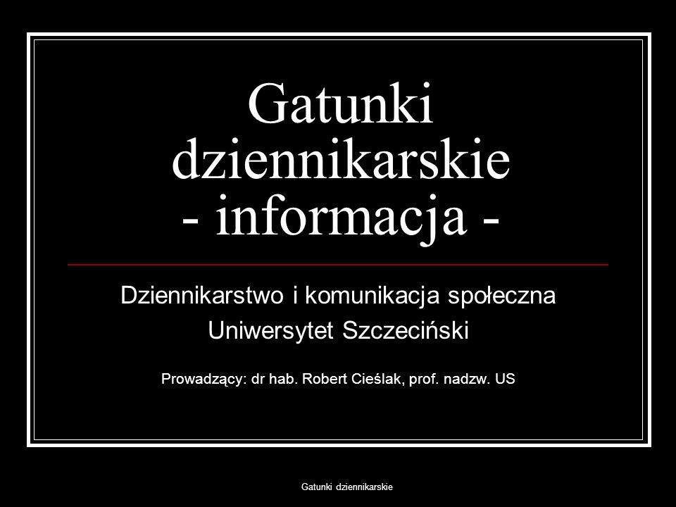 Gatunki dziennikarskie Gatunki dziennikarskie - informacja - Dziennikarstwo i komunikacja społeczna Uniwersytet Szczeciński Prowadzący: dr hab. Robert