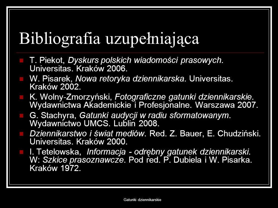 Gatunki dziennikarskie Bibliografia uzupełniająca T. Piekot, Dyskurs polskich wiadomości prasowych. Universitas. Kraków 2006. W. Pisarek, Nowa retoryk