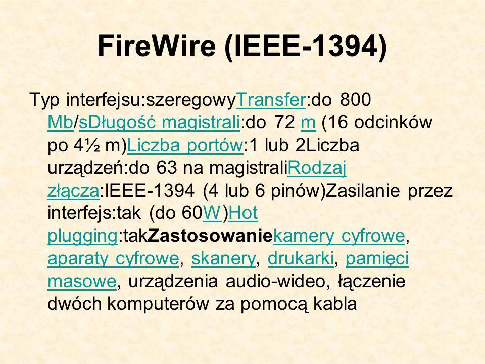FireWire (IEEE-1394) Typ interfejsu:szeregowyTransfer:do 800 Mb/sDługość magistrali:do 72 m (16 odcinków po 4½ m)Liczba portów:1 lub 2Liczba urządzeń: