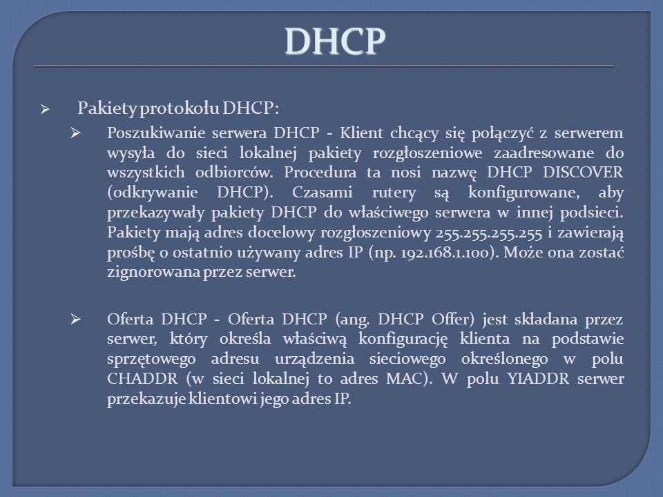 DHCP Pakiety protokołu DHCP: Poszukiwanie serwera DHCP - Klient chcący się połączyć z serwerem wysyła do sieci lokalnej pakiety rozgłoszeniowe zaadres