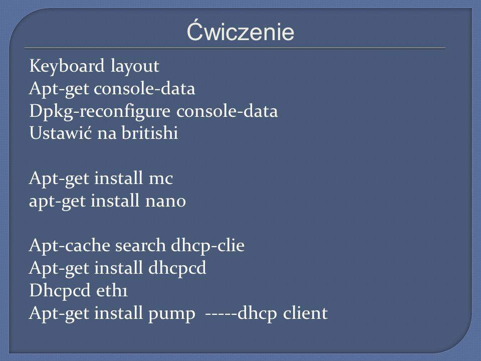 Ćwiczenie Keyboard layout Apt-get console-data Dpkg-reconfigure console-data Ustawić na britishi Apt-get install mc apt-get install nano Apt-cache sea