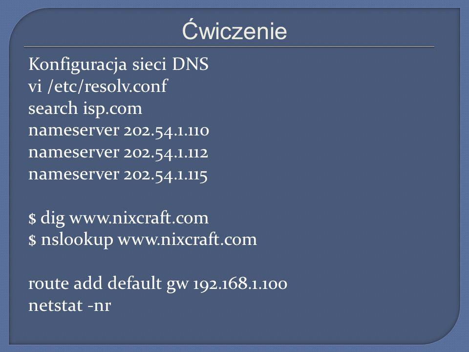 Ćwiczenie Konfiguracja sieci DNS vi /etc/resolv.conf search isp.com nameserver 202.54.1.110 nameserver 202.54.1.112 nameserver 202.54.1.115 $ dig www.