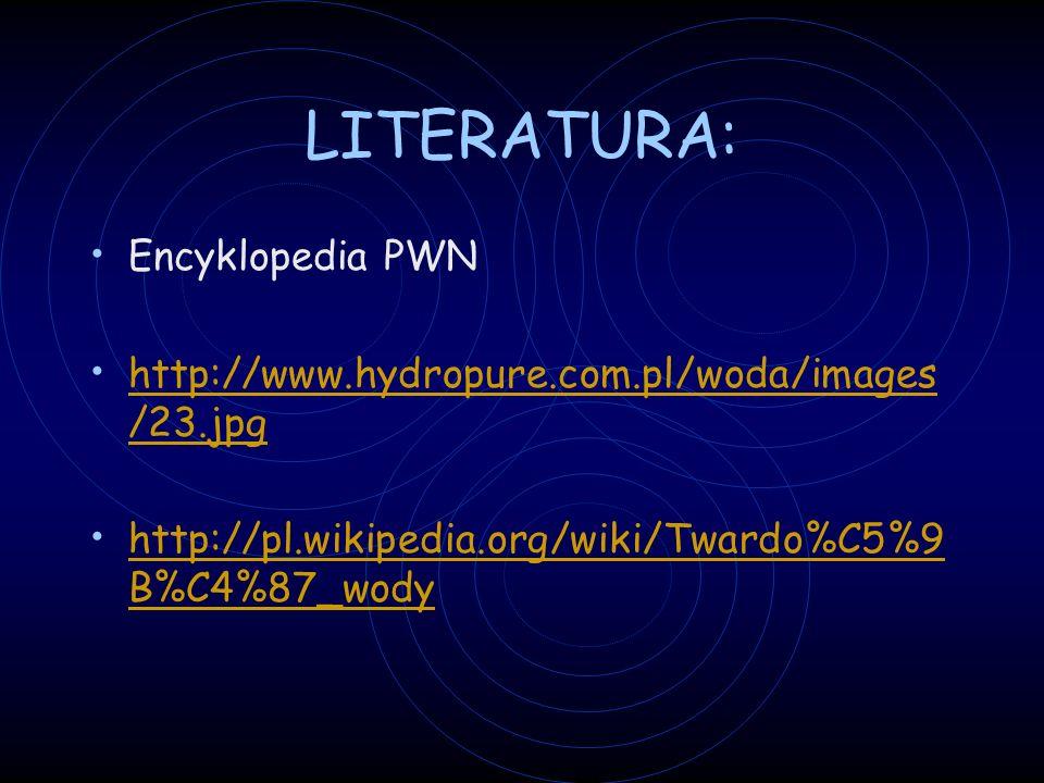 LITERATURA: Encyklopedia PWN http://www.hydropure.com.pl/woda/images /23.jpg http://www.hydropure.com.pl/woda/images /23.jpg http://pl.wikipedia.org/wiki/Twardo%C5%9 B%C4%87_wody http://pl.wikipedia.org/wiki/Twardo%C5%9 B%C4%87_wody