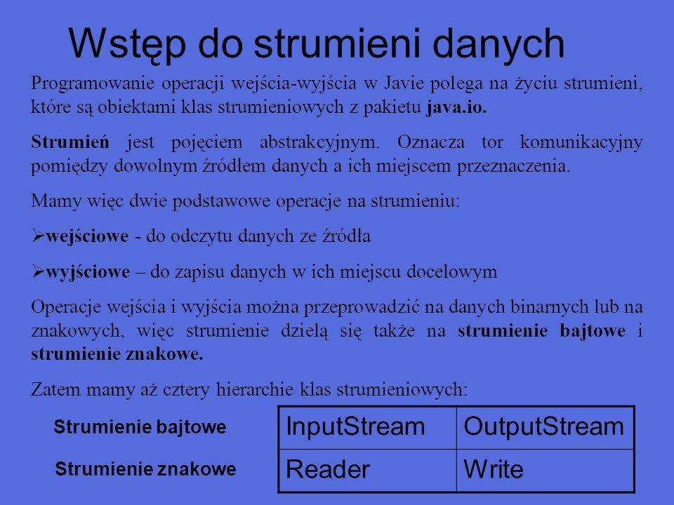 Klasy przetwarzające Rodzaj przetwarzaniaStrumienie znakoweStrumienie bajtowe BuforowanieBufferedReader BufferedWriter BufferedInputStream BufferedOutputStream Filtrowanie*FilterReader FilterWriter FilterInputStream FilterOutputStream Konwersja bajtów-znakiInputStreamReader OutputStreamWriter KonkatencjaSequenceInputStream Serializacja obiektówObjectInputStream ObjectOutputStream Konwersja danychDataInputStream DataOutputStream Zliczanie danychLineNumberReaderLineNumberStream PodglądaniePushbackReaderPushbackInputStream DrukowaniePrintReaderPrintStream