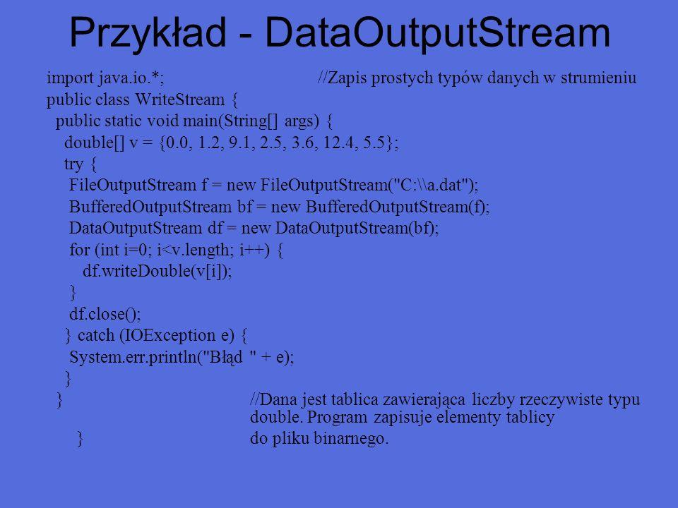 Przykład - DataOutputStream import java.io.*;//Zapis prostych typów danych w strumieniu public class WriteStream { public static void main(String[] ar