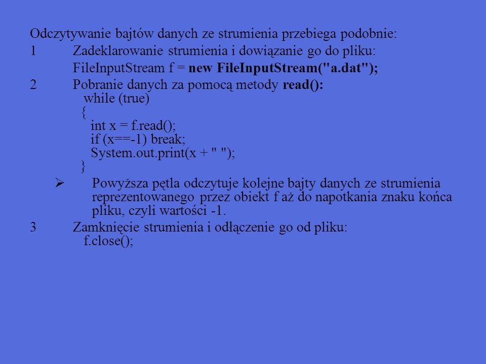 Przykład - FileOutputStream import java.io.*;//Zapisywanie bajtów w strumieniu public class WriteStream { public static void main(String[] args) { int[] v = {1,0,127,4,9,32,25,36,255,16}; try { FileOutputStream f = new FileOutputStream( C:\\a.dat ); for (int i=0; i<v.length; i++) { f.write(v[i]); } f.close(); } catch (IOException e) { System.err.println( Błąd + e); }// Dana jest tablica zawierająca liczby całkowite }z zakresu 0 do 255.