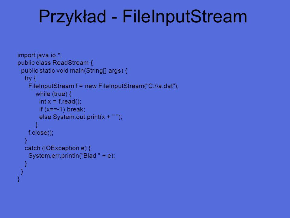 Przykład - FileInputStream import java.io.*; public class ReadStream { public static void main(String[] args) { try { FileInputStream f = new FileInpu