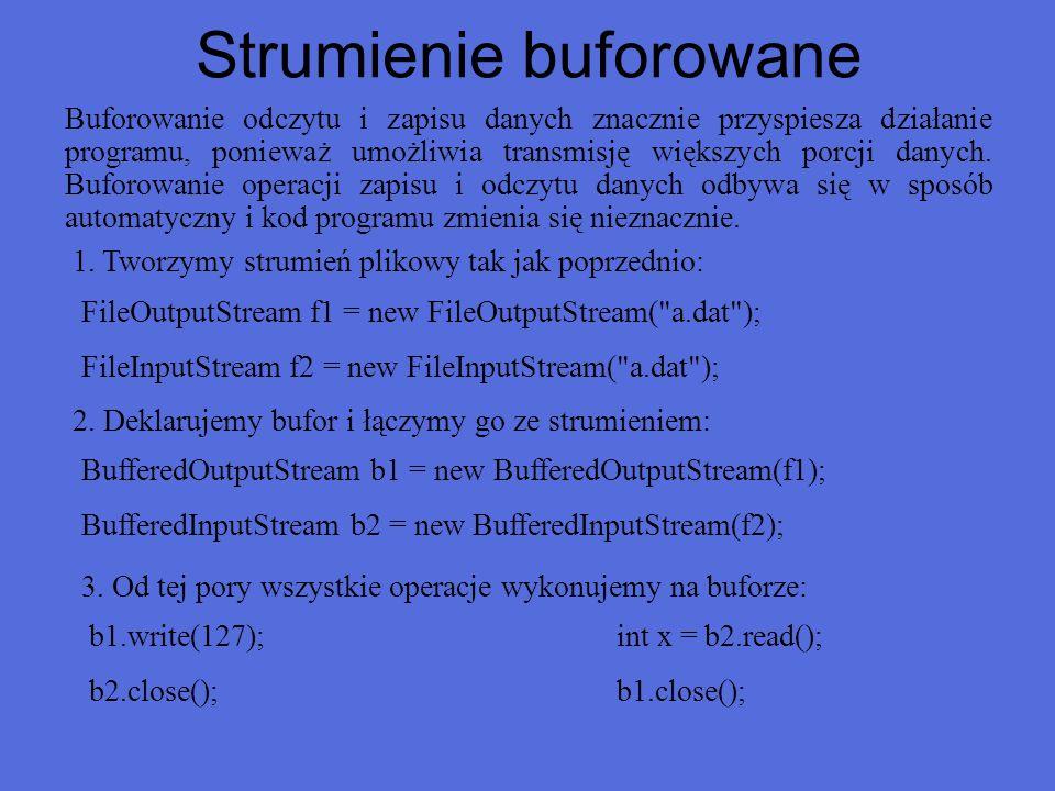 Buforowany odczyt ze strumienia import java.io.*; public class ReadStream { public static void main(String[] args) { try { FileInputStream f = new FileInputStream( C:\\a.dat ); BufferedInputStream bf = new BufferedInputStream(f); while (true) { int x= bf.read(); if (x==-1) break; else System.out.print(x + ); } bf.close(); } catch (IOException e) { System.err.println( Błąd + e); }