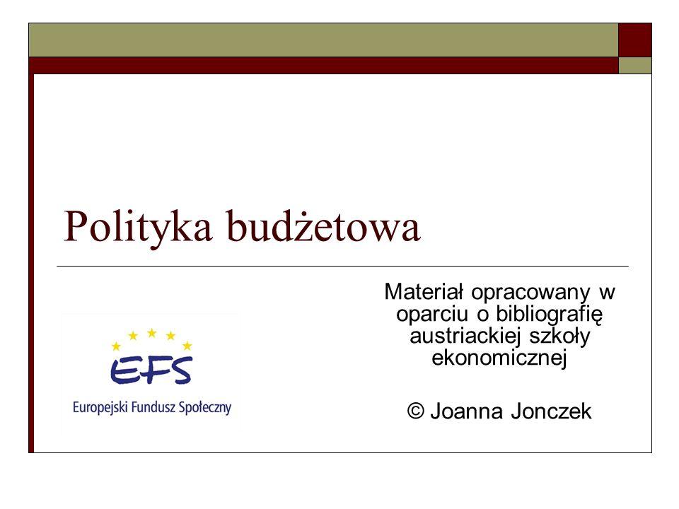 Polityka budżetowa Materiał opracowany w oparciu o bibliografię austriackiej szkoły ekonomicznej © Joanna Jonczek