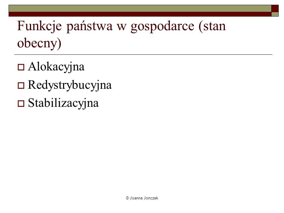 © Joanna Jonczek Funkcje państwa w gospodarce (stan obecny) Alokacyjna Redystrybucyjna Stabilizacyjna