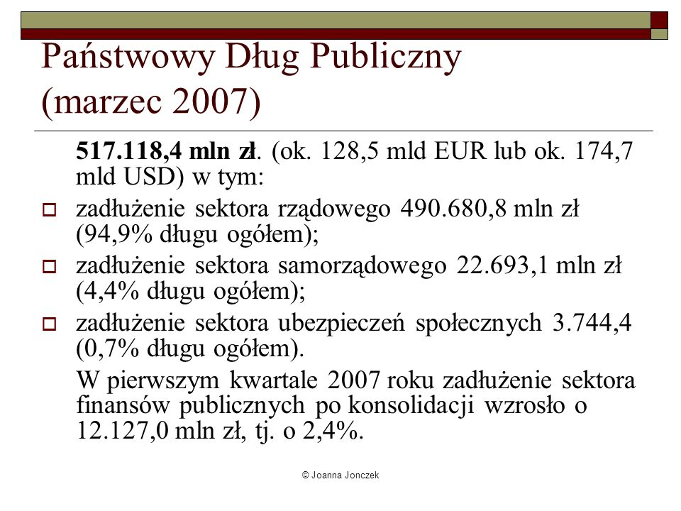 © Joanna Jonczek Państwowy Dług Publiczny (marzec 2007) 517.118,4 mln zł. (ok. 128,5 mld EUR lub ok. 174,7 mld USD) w tym: zadłużenie sektora rządoweg