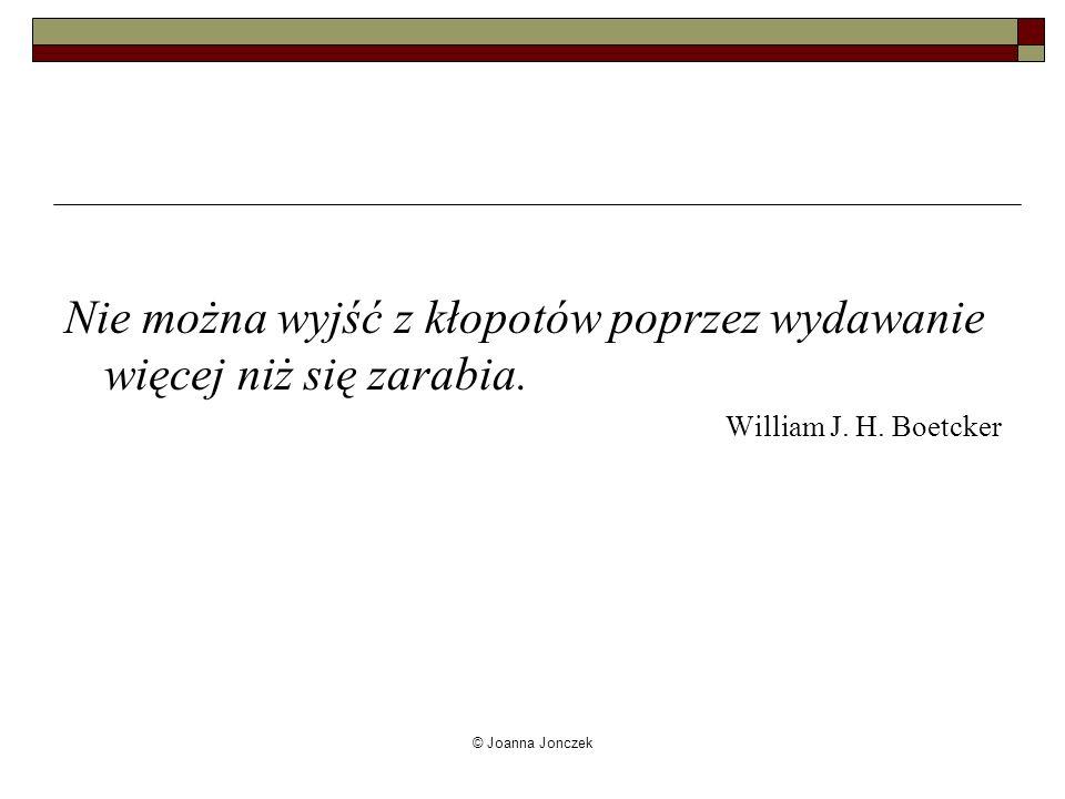 © Joanna Jonczek Nie można wyjść z kłopotów poprzez wydawanie więcej niż się zarabia. William J. H. Boetcker