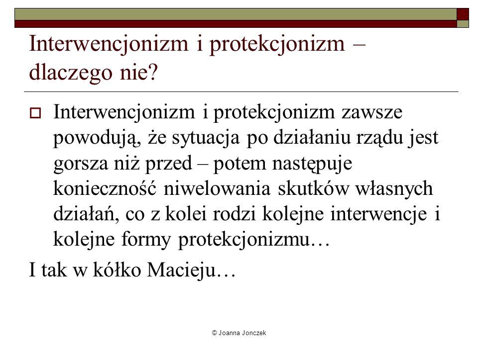 © Joanna Jonczek Interwencjonizm i protekcjonizm – dlaczego nie? Interwencjonizm i protekcjonizm zawsze powodują, że sytuacja po działaniu rządu jest