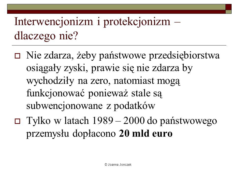 © Joanna Jonczek Interwencjonizm i protekcjonizm – dlaczego nie? Nie zdarza, żeby państwowe przedsiębiorstwa osiągały zyski, prawie się nie zdarza by