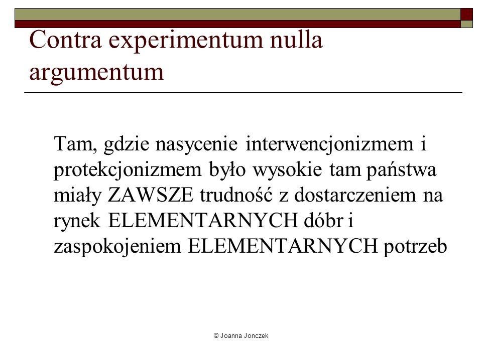 © Joanna Jonczek Contra experimentum nulla argumentum Tam, gdzie nasycenie interwencjonizmem i protekcjonizmem było wysokie tam państwa miały ZAWSZE t