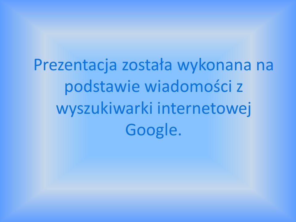Prezentacja została wykonana na podstawie wiadomości z wyszukiwarki internetowej Google.
