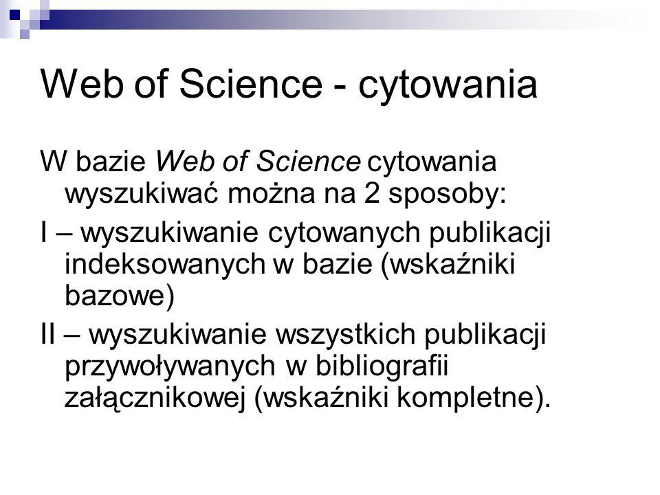 Web of Science - cytowania W bazie Web of Science cytowania wyszukiwać można na 2 sposoby: I – wyszukiwanie cytowanych publikacji indeksowanych w bazi