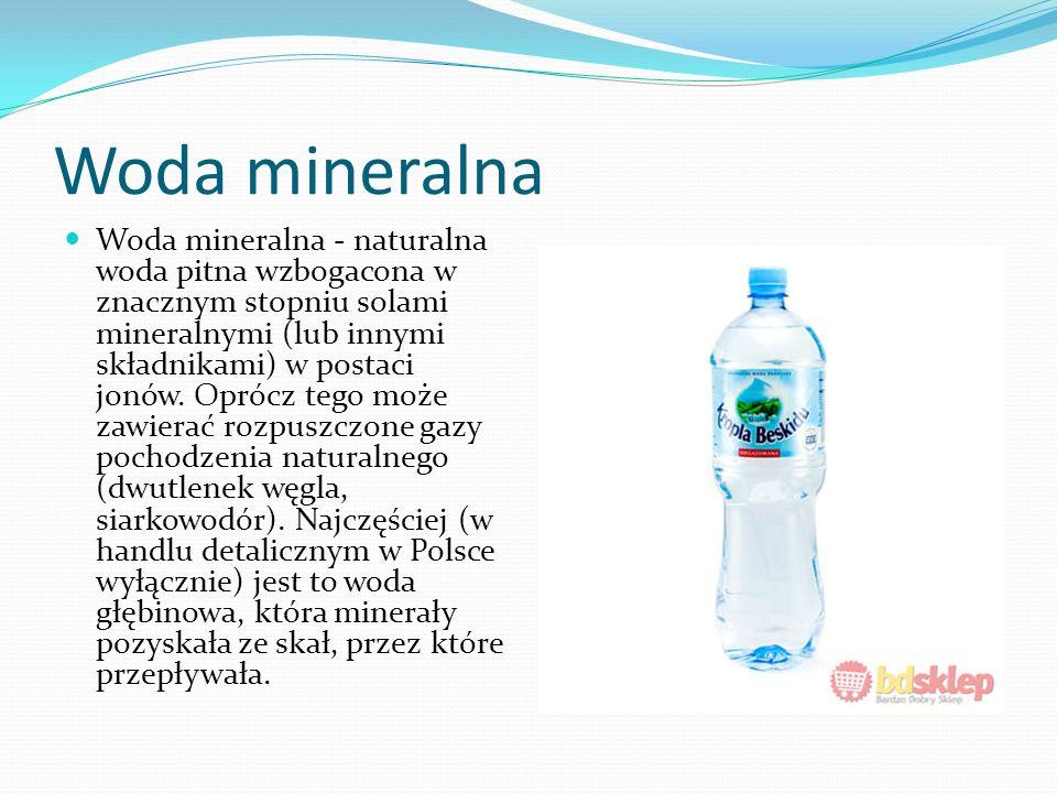 Woda mineralna Woda mineralna - naturalna woda pitna wzbogacona w znacznym stopniu solami mineralnymi (lub innymi składnikami) w postaci jonów.