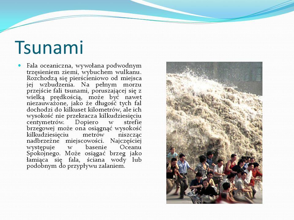 Tsunami Fala oceaniczna, wywołana podwodnym trzęsieniem ziemi, wybuchem wulkanu. Rozchodzą się pierścieniowo od miejsca jej wzbudzenia. Na pełnym morz