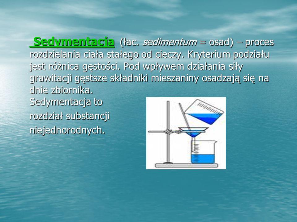 Sedymentacja Sedymentacja (łac.sedimentum = osad) – proces rozdzielania ciała stałego od cieczy.