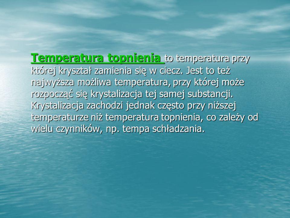 Temperatura topnienia Temperatura topnienia to temperatura przy której kryształ zamienia się w ciecz.