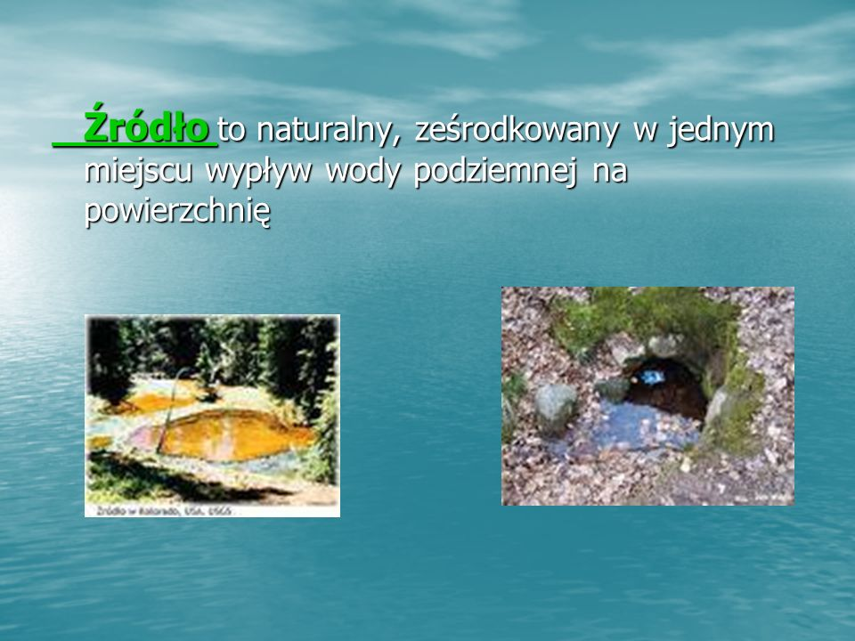 Źródło Źródło to naturalny, ześrodkowany w jednym miejscu wypływ wody podziemnej na powierzchnię Źródło