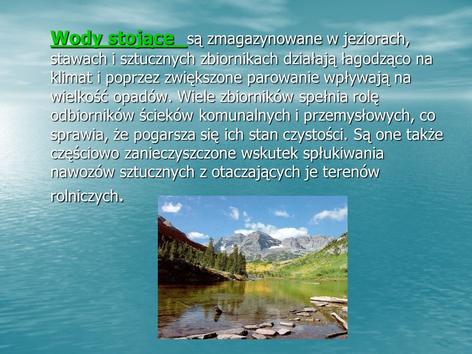 Wody stojące Wody stojące są zmagazynowane w jeziorach, stawach i sztucznych zbiornikach działają łagodząco na klimat i poprzez zwiększone parowanie wpływają na wielkość opadów.