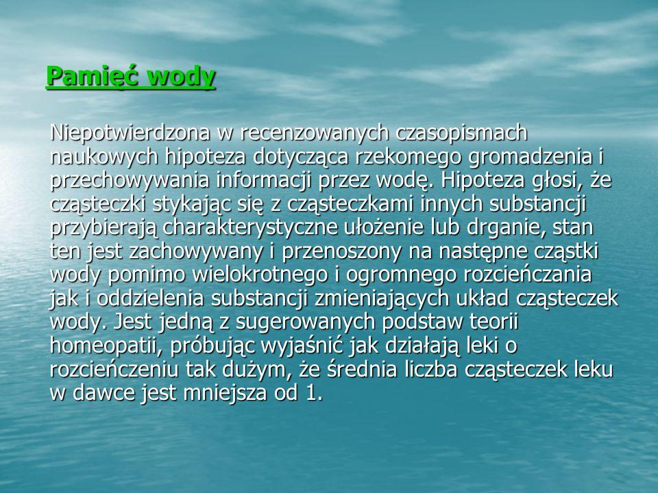 Pamięć wody Pamięć wody Niepotwierdzona w recenzowanych czasopismach naukowych hipoteza dotycząca rzekomego gromadzenia i przechowywania informacji przez wodę.