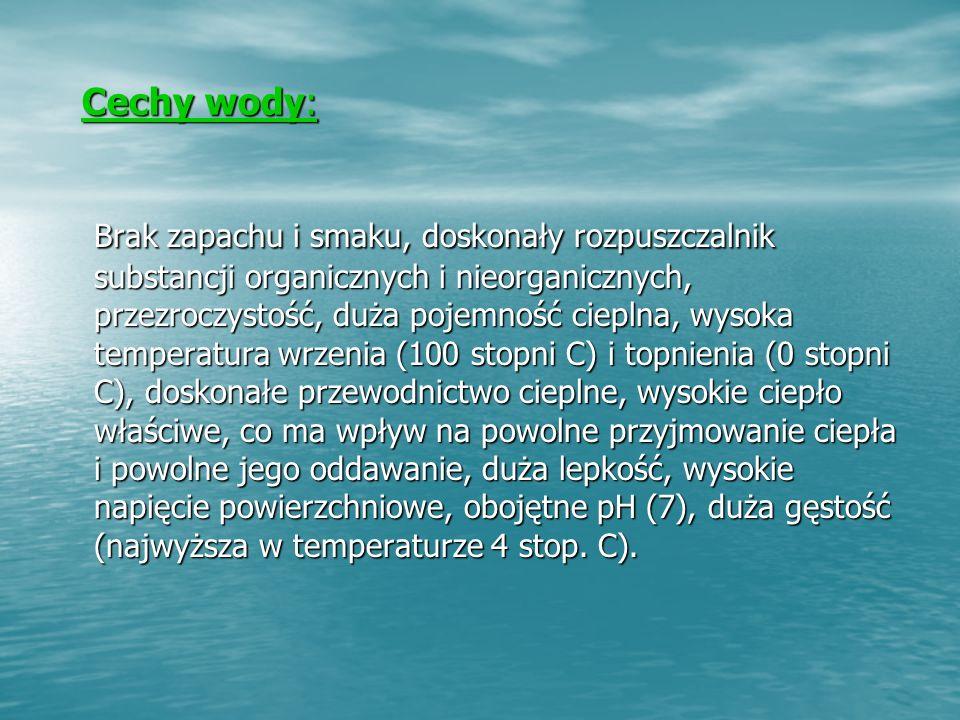 Cechy wody: Cechy wody: Brak zapachu i smaku, doskonały rozpuszczalnik substancji organicznych i nieorganicznych, przezroczystość, duża pojemność cieplna, wysoka temperatura wrzenia (100 stopni C) i topnienia (0 stopni C), doskonałe przewodnictwo cieplne, wysokie ciepło właściwe, co ma wpływ na powolne przyjmowanie ciepła i powolne jego oddawanie, duża lepkość, wysokie napięcie powierzchniowe, obojętne pH (7), duża gęstość (najwyższa w temperaturze 4 stop.