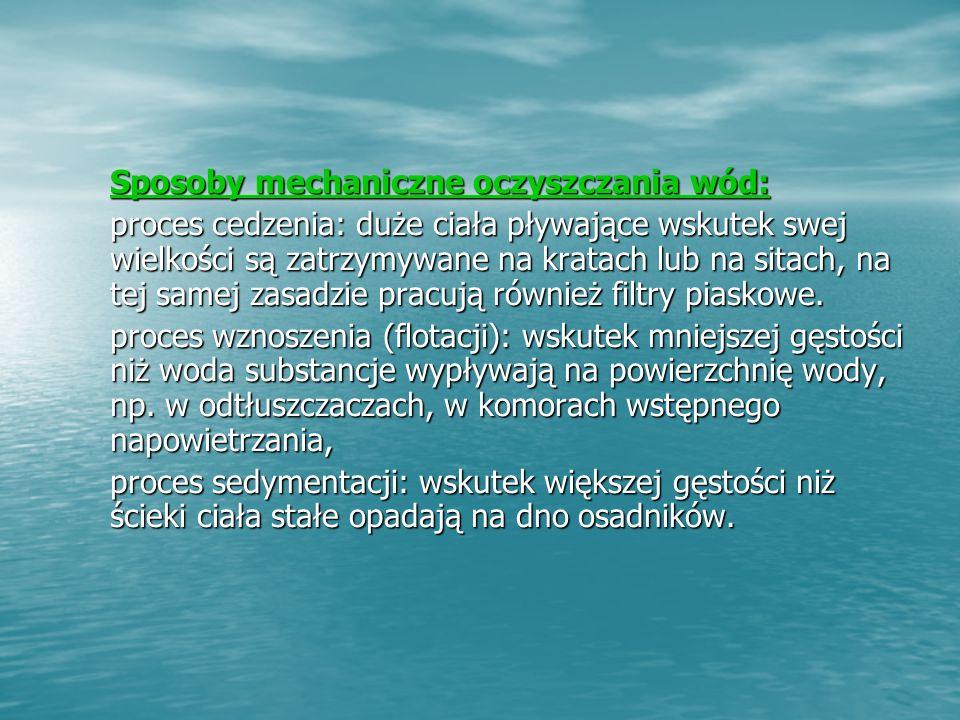 Sposoby mechaniczne oczyszczania wód: Sposoby mechaniczne oczyszczania wód: proces cedzenia: duże ciała pływające wskutek swej wielkości są zatrzymywane na kratach lub na sitach, na tej samej zasadzie pracują również filtry piaskowe.