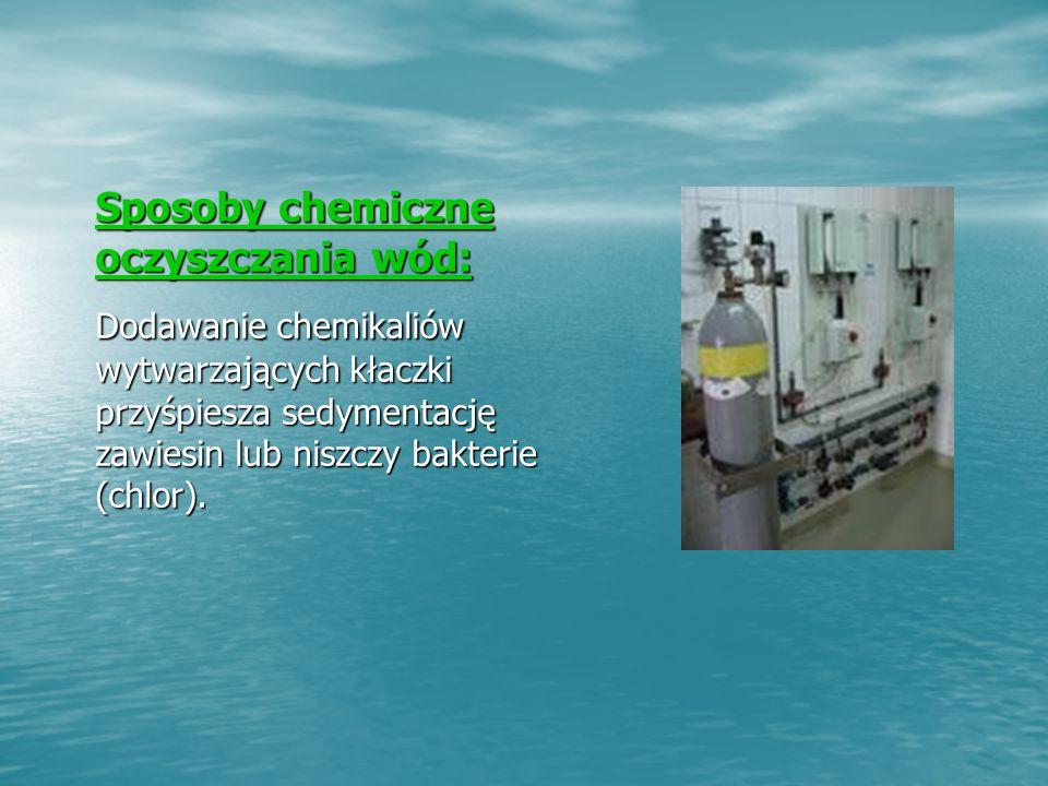 Sposoby chemiczne oczyszczania wód: Sposoby chemiczne oczyszczania wód: Dodawanie chemikaliów wytwarzających kłaczki przyśpiesza sedymentację zawiesin lub niszczy bakterie (chlor).