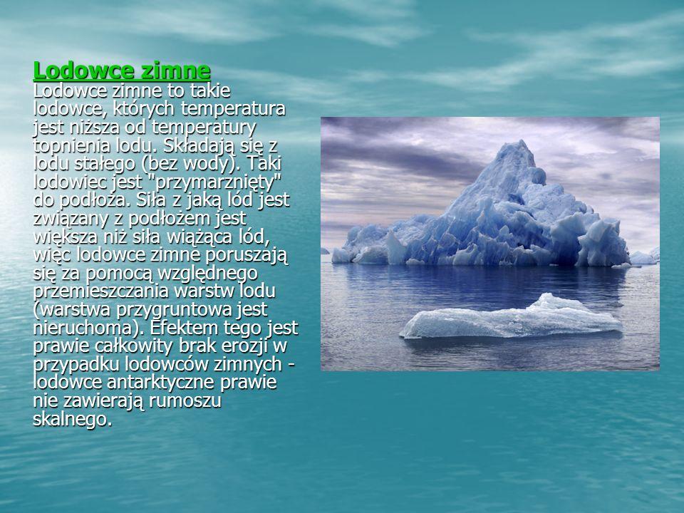 Lodowce zimne Lodowce zimne Lodowce zimne to takie lodowce, których temperatura jest niższa od temperatury topnienia lodu.