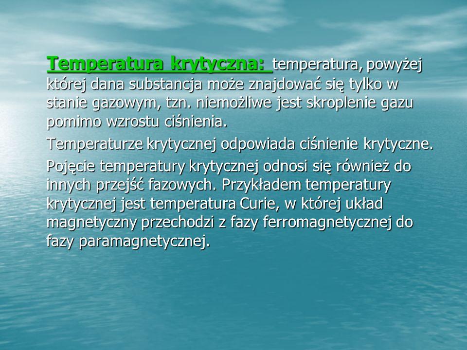 Temperatura krytyczna: temperatura, powyżej której dana substancja może znajdować się tylko w stanie gazowym, tzn.