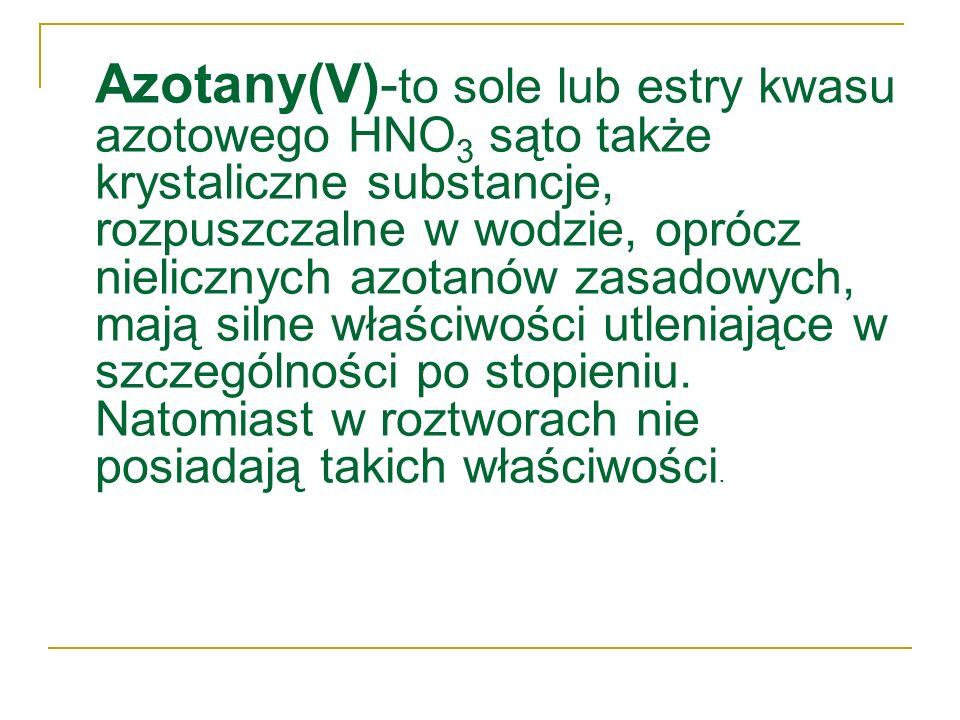 Azotany(V)- to sole lub estry kwasu azotowego HNO 3 sąto także krystaliczne substancje, rozpuszczalne w wodzie, oprócz nielicznych azotanów zasadowych