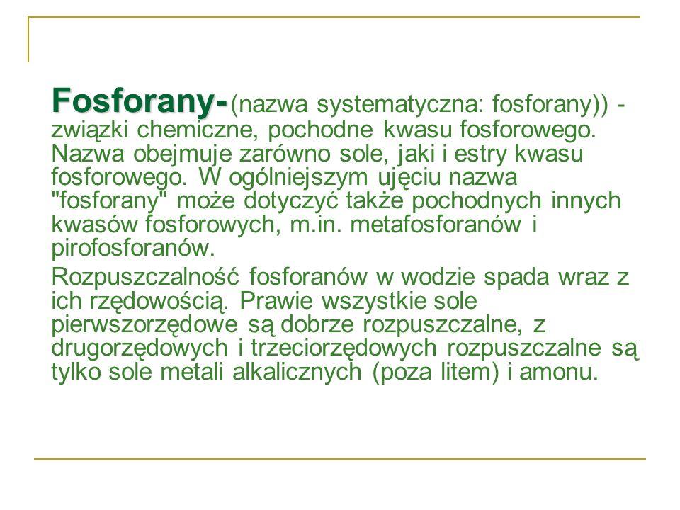 Fosforany- Fosforany- (nazwa systematyczna: fosforany)) - związki chemiczne, pochodne kwasu fosforowego. Nazwa obejmuje zarówno sole, jaki i estry kwa